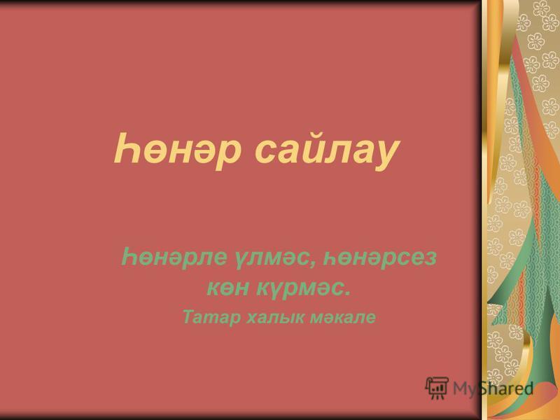 Һөнәр сайлау Һөнәрле үлмәс, һөнәрсез көн күрмәс. Татар халык мәкале
