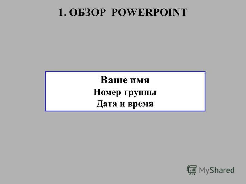 Ваше имя Номер группы Дата и время 1. ОБЗОР POWERPOINT