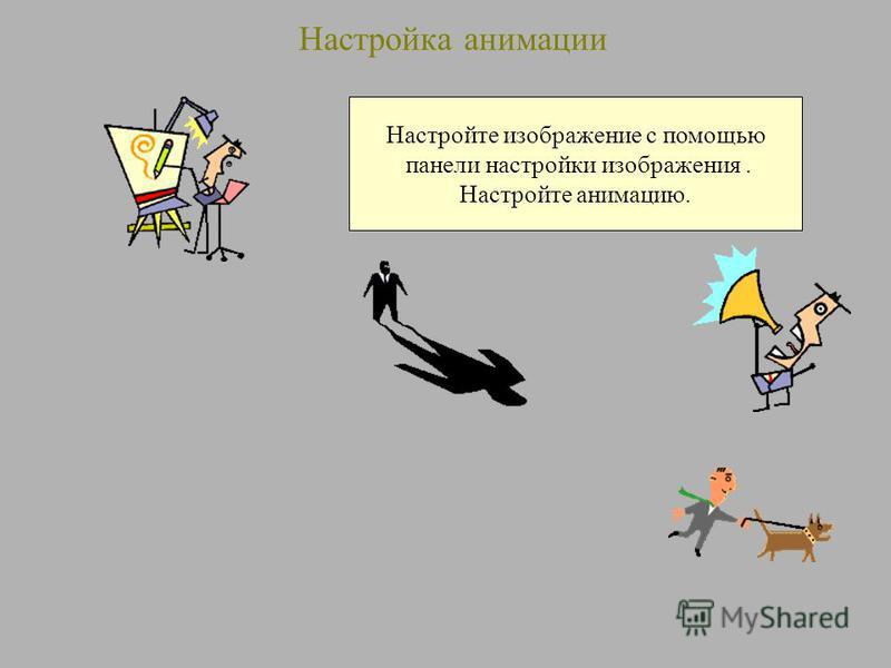 Настройка анимации Настройте изображение с помощью панели настройки изображения. Настройте анимацию.