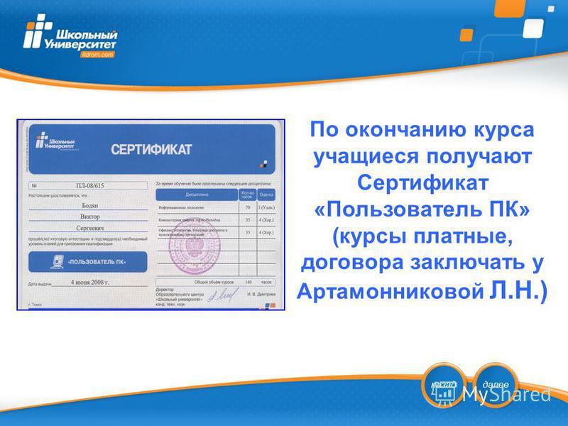 По окончанию курса учащиеся получают Сертификат «Пользователь ПК» (курсы платные, договора заключать у Артамонниковой Л.Н.)