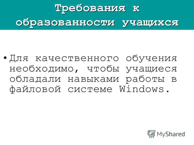 Для качественного обучения необходимо, чтобы учащиеся обладали навыками работы в файловой системе Windows. Требования к образованности учащихся