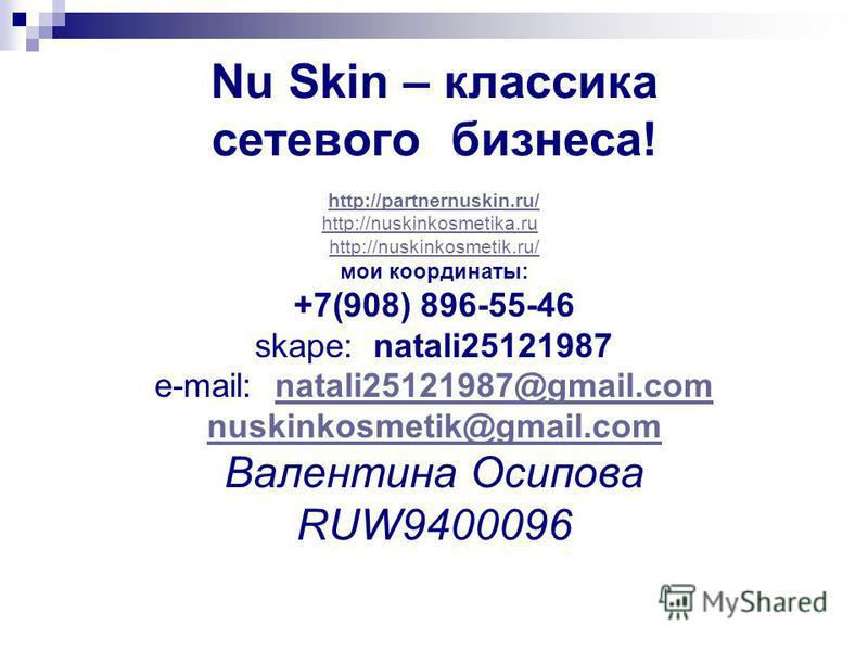 Nu Skin – классика сетевого бизнеса! http://partnernuskin.ru/ http://nuskinkosmetika.ru http://nuskinkosmetik.ru/ мои координаты: +7(908) 896-55-46 skape: natali25121987 e-mail: natali25121987@gmail.comnatali25121987@gmail.com nuskinkosmetik@gmail.co