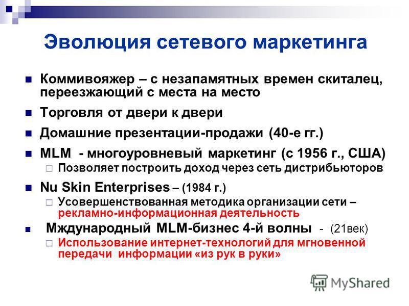 Эволюция сетевого маркетинга Коммивояжер – с незапамятных времен скиталец, переезжающий с места на место Торговля от двери к двери Домашние презентации-продажи (40-е гг.) MLM - многоуровневый маркетинг (с 1956 г., США) Позволяет построить доход через