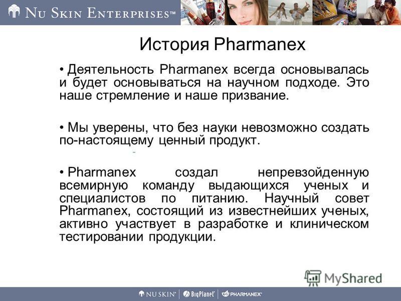 История Pharmanex Деятельность Pharmanex всегда основывалась и будет основываться на научном подходе. Это наше стремление и наше призвание. Мы уверены, что без науки невозможно создать по-настоящему ценный продукт. Pharmanex создал непревзойденную вс