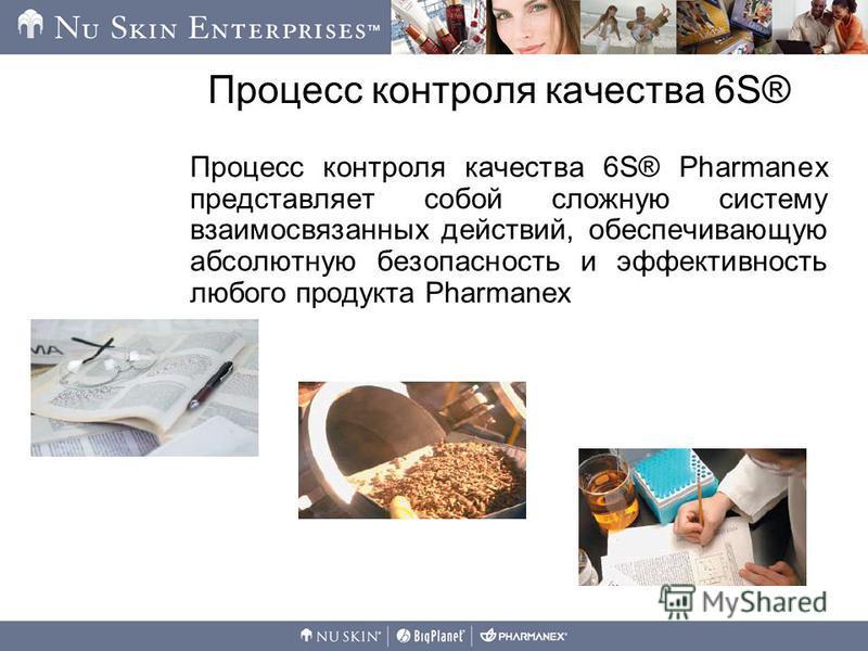 Процесс контроля качества 6S® Процесс контроля качества 6S® Pharmanex представляет собой сложную систему взаимосвязанных действий, обеспечивающую абсолютную безопасность и эффективность любого продукта Pharmanex