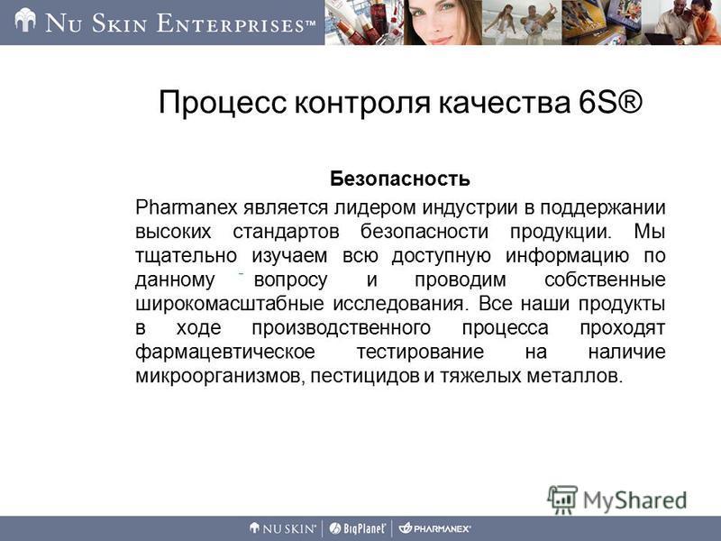 Процесс контроля качества 6S® Безопасность Pharmanex является лидером индустрии в поддержании высоких стандартов безопасности продукции. Мы тщательно изучаем всю доступную информацию по данному вопросу и проводим собственные широкомасштабные исследов