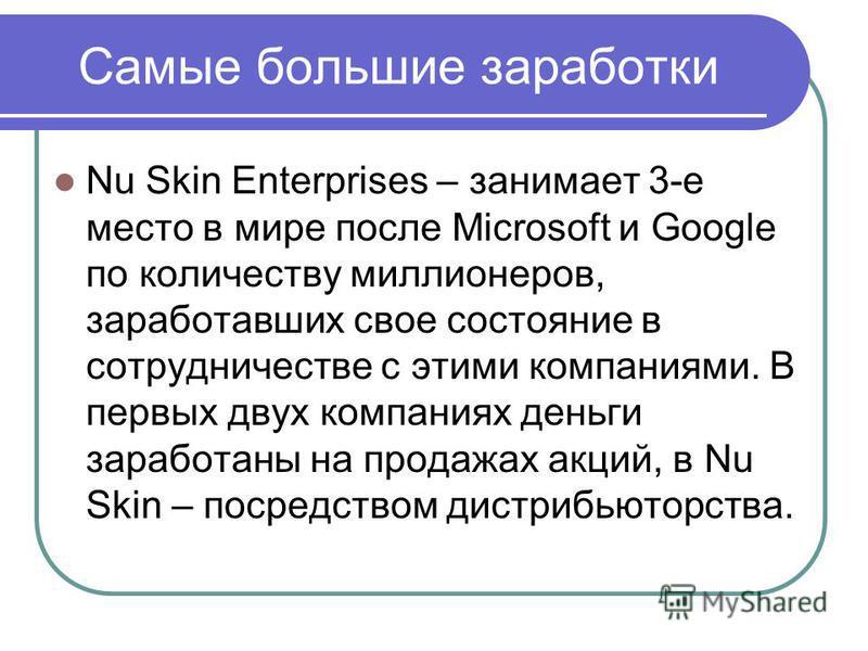 Самые большие заработки Nu Skin Enterprises – занимает 3-е место в мире после Microsoft и Google по количеству миллионеров, заработавших свое состояние в сотрудничестве с этими компаниями. В первых двух компаниях деньги заработаны на продажах акций,