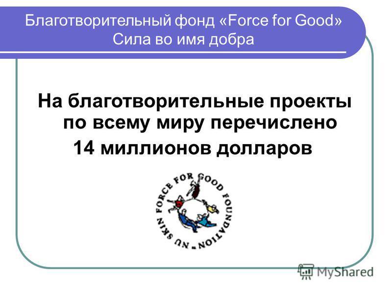 Благотворительный фонд «Force for Good» Сила во имя добра На благотворительные проекты по всему миру перечислено 14 миллионов долларов