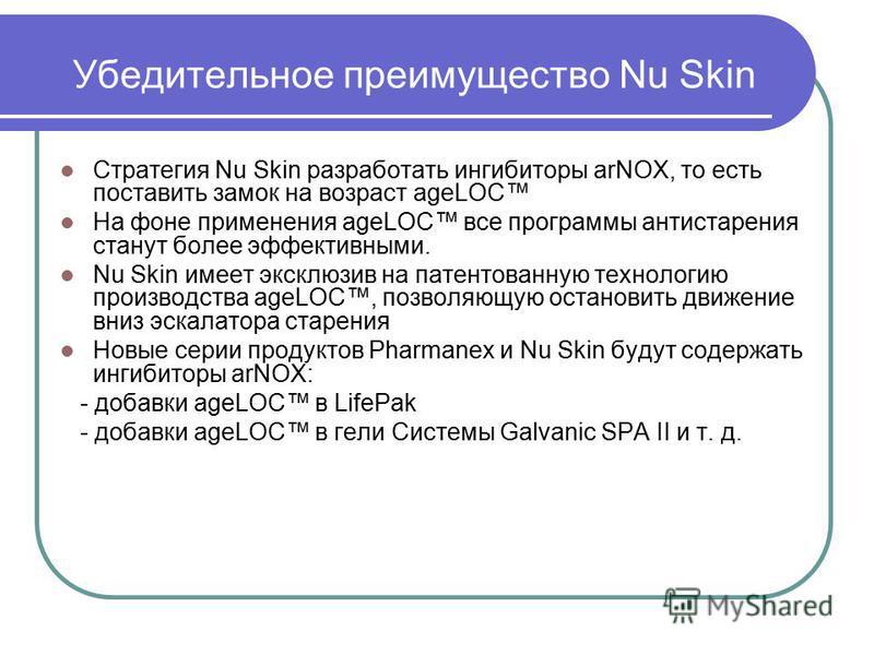 Убедительное преимущество Nu Skin Стратегия Nu Skin разработать ингибиторы arNOX, то есть поставить замок на возраст ageLOC На фоне применения ageLOC все программы антистарения станут более эффективными. Nu Skin имеет эксклюзив на патентованную техно
