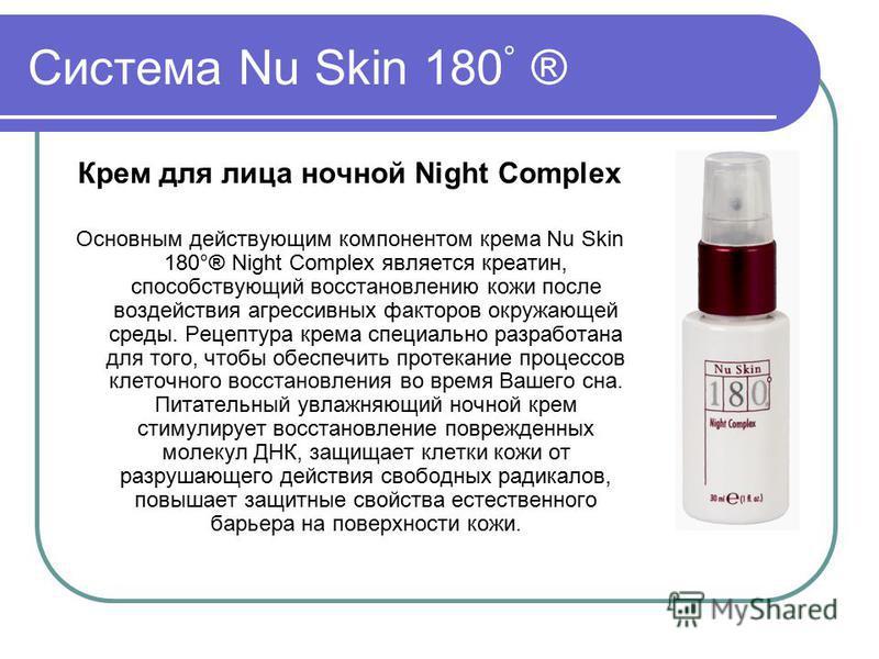Система Nu Skin 180 ° ® Крем для лица ночной Night Complex Основным действующим компонентом крема Nu Skin 180°® Night Complex является креатин, способствующий восстановлению кожи после воздействия агрессивных факторов окружающей среды. Рецептура крем