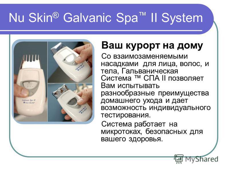 Nu Skin ® Galvanic Spa II System Ваш курорт на дому Со взаимозаменяемыми насадками для лица, волос, и тела, Гальваническая Система СПА II позволяет Вам испытывать разнообразные преимущества домашнего ухода и дает возможность индивидуального тестирова