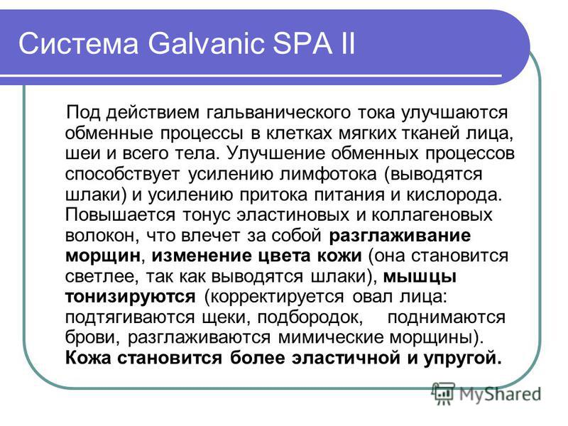Система Galvanic SPA II Под действием гальванического тока улучшаются обменные процессы в клетках мягких тканей лица, шеи и всего тела. Улучшение обменных процессов способствует усилению лимфотока (выводятся шлаки) и усилению притока питания и кислор