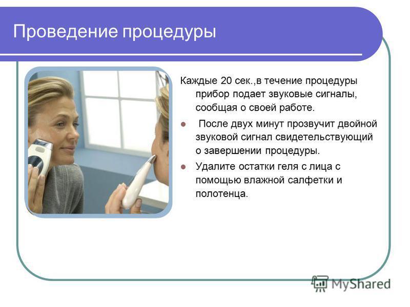Проведение процедуры Каждые 20 сек.,в течение процедуры прибор подает звуковые сигналы, сообщая о своей работе. После двух минут прозвучит двойной звуковой сигнал свидетельствующий о завершении процедуры. Удалите остатки геля с лица с помощью влажной