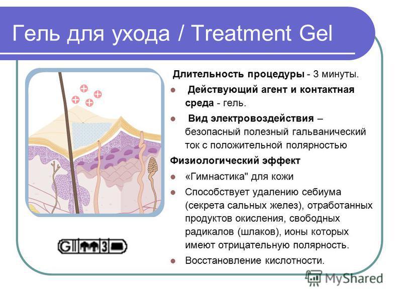 Гель для ухода / Treatment Gel Длительность процедуры - 3 минуты. Дeйcтвующий агент и контактная среда - гель. Вид электровоздействия – безопасный полезный гальванический ток с положительной полярностью Физиологический эффект «Гимнастика