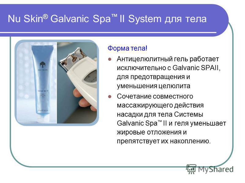 Nu Skin ® Galvanic Spa II System для тела Форма тела! Антицелюлитный гель работает исключительно с Galvanic SPАII, для предотвращения и уменьшения целюлита Сочетание совместного массажирующего действия насадки для тела Системы Galvanic Spa II и геля