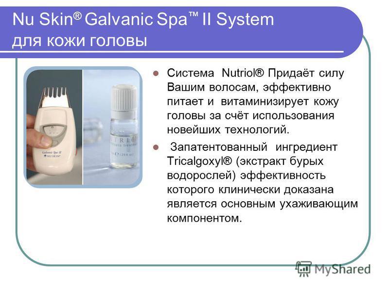 Nu Skin ® Galvanic Spa II System для кожи головы Система Nutriol® Придаёт силу Вашим волосам, эффективно питает и витаминизирует кожу головы за счёт использования новейших технологий. Запатентованный ингредиент Tricalgoxyl® (экстракт бурых водорослей