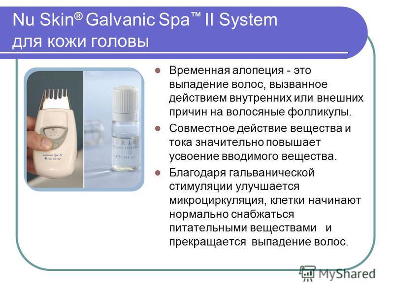 Nu Skin ® Galvanic Spa II System для кожи головы Временная алопеция - это выпадение волос, вызванное действием внутренних или внешних причин на волосяные фолликулы. Совместное действие вещества и тока значительно повышает усвоение вводимого вещества.