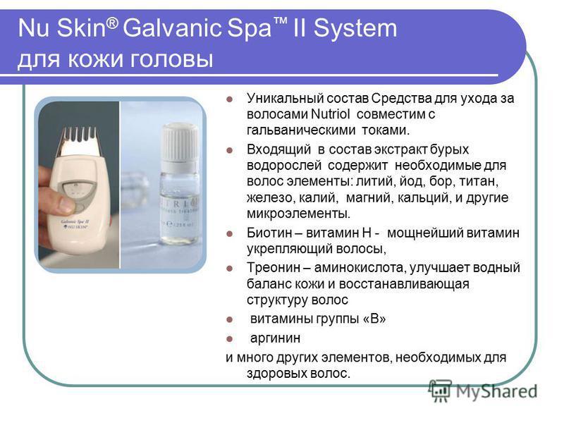 Nu Skin ® Galvanic Spa II System для кожи головы Уникальный состав Средства для ухода за волосами Nutriol совместим с гальваническими токами. Входящий в состав экстракт бурых водорослей содержит необходимые для волос элементы: литий, йод, бор, титан,