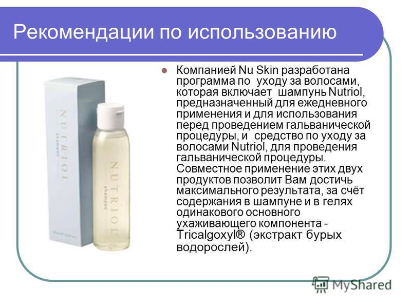Рекомендации по использованию Компанией Nu Skin разработана программа по уходу за волосами, которая включает шампунь Nutriol, предназначенный для ежедневного применения и для использования перед проведением гальванической процедуры, и средство по ухо