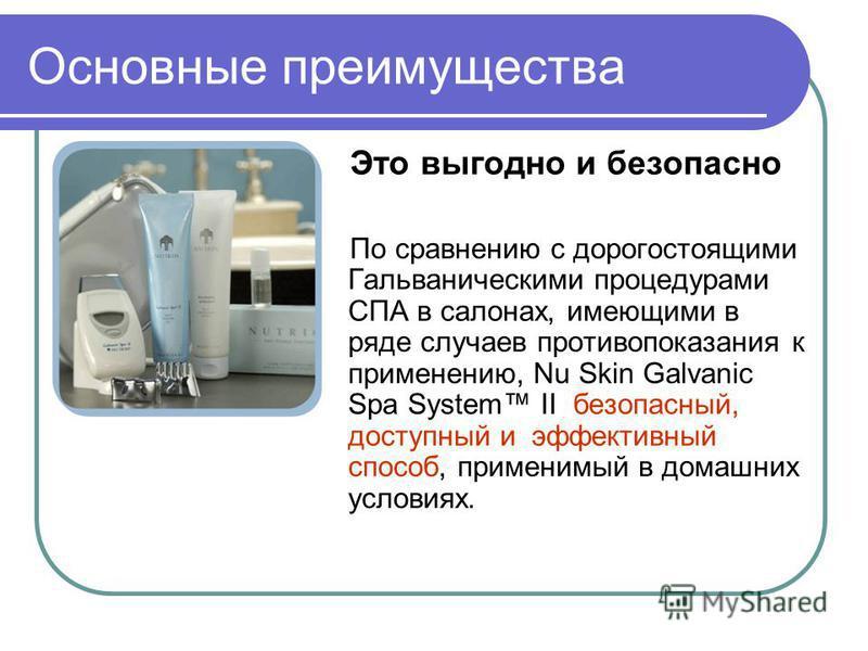 Основные преимущества Это выгодно и безопасно По сравнению с дорогостоящими Гальваническими процедурами СПА в салонах, имеющими в ряде случаев противопоказания к применению, Nu Skin Galvanic Spa System II безопасный, доступный и эффективный способ, п