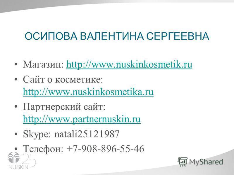 ОСИПОВА ВАЛЕНТИНА СЕРГЕЕВНА Магазин: http://www.nuskinkosmetik.ruhttp://www.nuskinkosmetik.ru Сайт о косметике: http://www.nuskinkosmetika.ru http://www.nuskinkosmetika.ru Партнерский сайт: http://www.partnernuskin.ru http://www.partnernuskin.ru Skуp