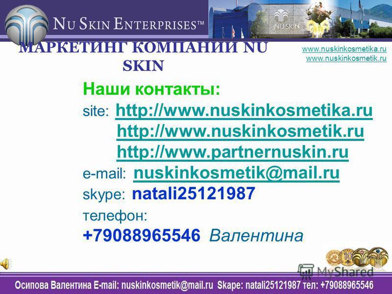Наши контакты: site: http://www.nuskinkosmetika.ruhttp://www.nuskinkosmetika.ru http://www.nuskinkosmetik.ru http://www.partnernuskin.ru e-mail: nuskinkosmetik@mail.runuskinkosmetik@mail.ru skype: natali25121987 телефон: +79088965546 Валентина МАРКЕТ