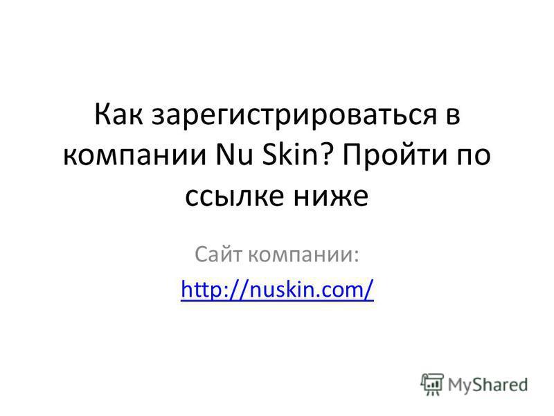 Как зарегистрироваться в компании Nu Skin? Пройти по ссылке ниже Сайт компании: http://nuskin.com/