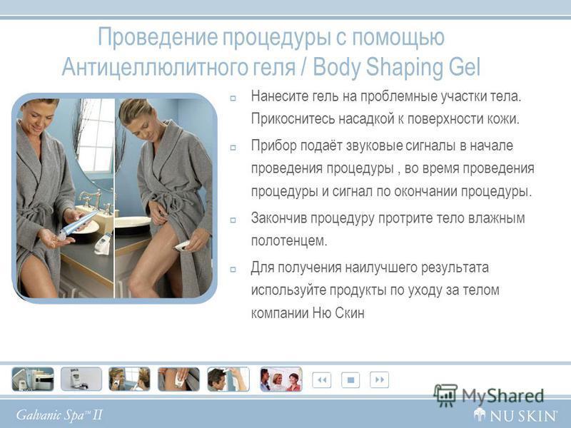 Проведение процедуры с помощью Антицеллюлитного геля / Body Shaping Gel Нанесите гель на проблемные участки тела. Прикоснитесь насадкой к поверхности кожи. Прибор подаёт звуковые сигналы в начале проведения процедуры, во время проведения процедуры и
