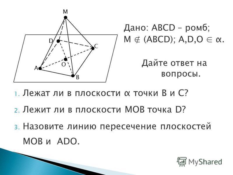 Дано: ABCD – ромб; M (ABCD); A,D,O α. Дайте ответ на вопросы. A D B O C M 1. Лежат ли в плоскости α точки B и C? 2. Лежит ли в плоскости MOB точка D? 3. Назовите линию пересечение плоскостей MOB и ADO.