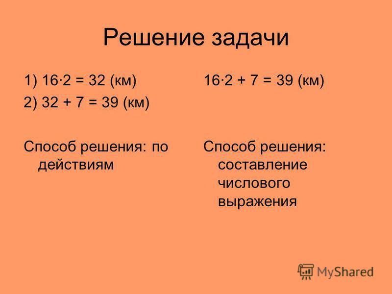 Решение задачи 1) 16·2 = 32 (км) 2) 32 + 7 = 39 (км) Способ решения: по действиям 16·2 + 7 = 39 (км) Способ решения: составление числового выражения