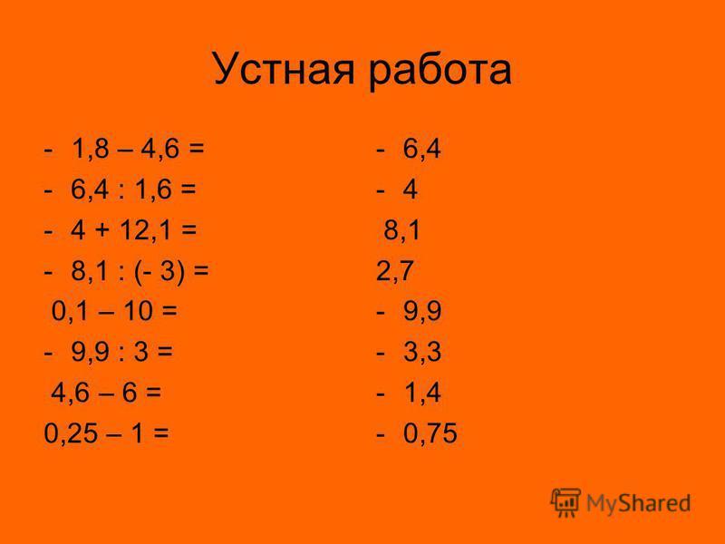 Устная работа -1,8 – 4,6 = -6,4 : 1,6 = -4 + 12,1 = -8,1 : (- 3) = 0,1 – 10 = -9,9 : 3 = 4,6 – 6 = 0,25 – 1 = -6,4 -4-4 8,1 2,7 -9,9 -3,3 -1,4 -0,75