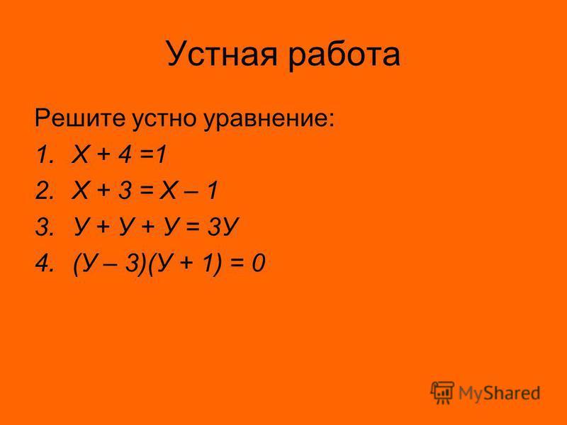 Устная работа Решите устно уравнение: 1. Х + 4 =1 2. Х + 3 = Х – 1 3. У + У + У = 3У 4.(У – 3)(У + 1) = 0