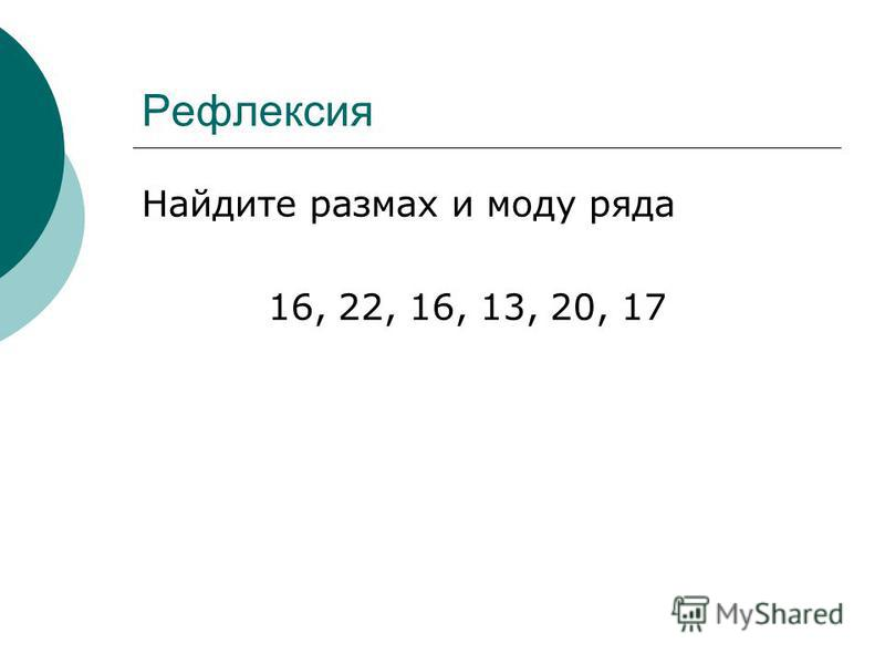 Рефлексия Найдите размах и моду ряда 16, 22, 16, 13, 20, 17