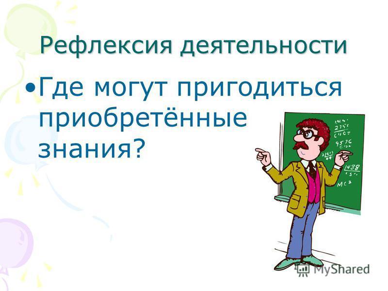 Рефлексия деятельности Где могут пригодиться приобретённые знания?