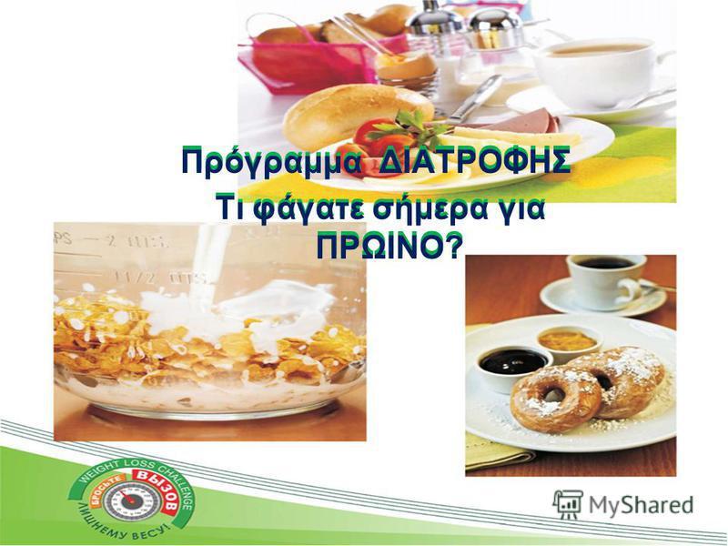 Πρόγραμμα ΔΙΑΤΡΟΦΗΣ Τι φάγατε σήμερα για ΠΡΩΙΝΟ? Πρόγραμμα ΔΙΑΤΡΟΦΗΣ Τι φάγατε σήμερα για ΠΡΩΙΝΟ?