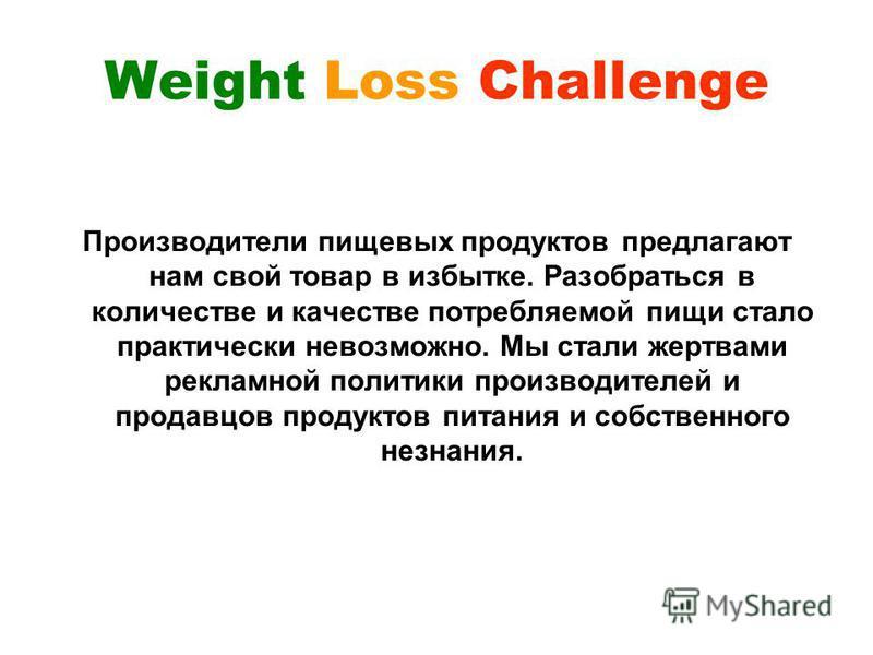 Weight Loss Challenge Производители пищевых продуктов предлагают нам свой товар в избытке. Разобраться в количестве и качестве потребляемой пищи стало практически невозможно. Мы стали жертвами рекламной политики производителей и продавцов продуктов п