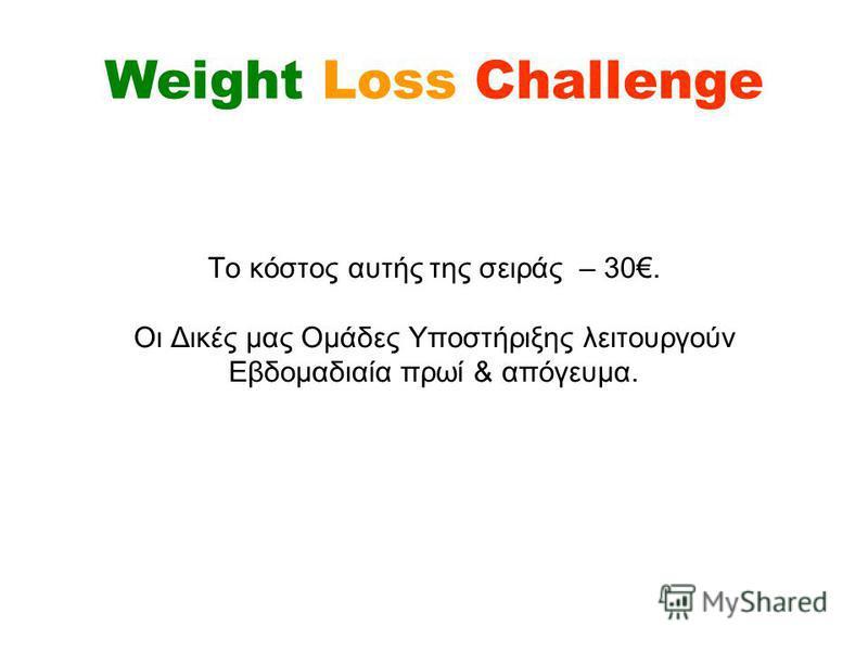 To κόστος αυτής της σειράς – 30. Οι Δικές μας Ομάδες Υποστήριξης λειτουργούν Εβδομαδιαία πρωί & απόγευμα. Weight Loss Challenge
