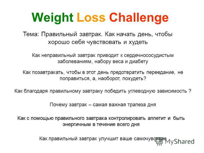 Тема: Правильный завтрак. Как начать день, чтобы хорошо себя чувствовать и худеть Weight Loss Challenge Как позавтракать, чтобы в этот день предотвратить переедание, не поправиться, а, наоборот, похудеть? Как благодаря правильному завтраку победить у