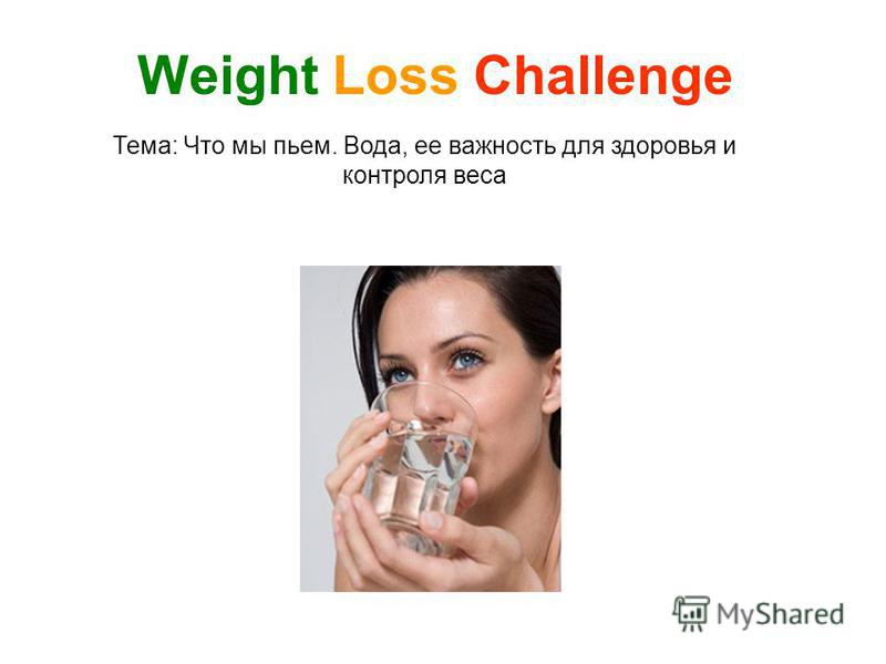 Тема: Что мы пьем. Вода, ее важность для здоровья и контроля веса Weight Loss Challenge