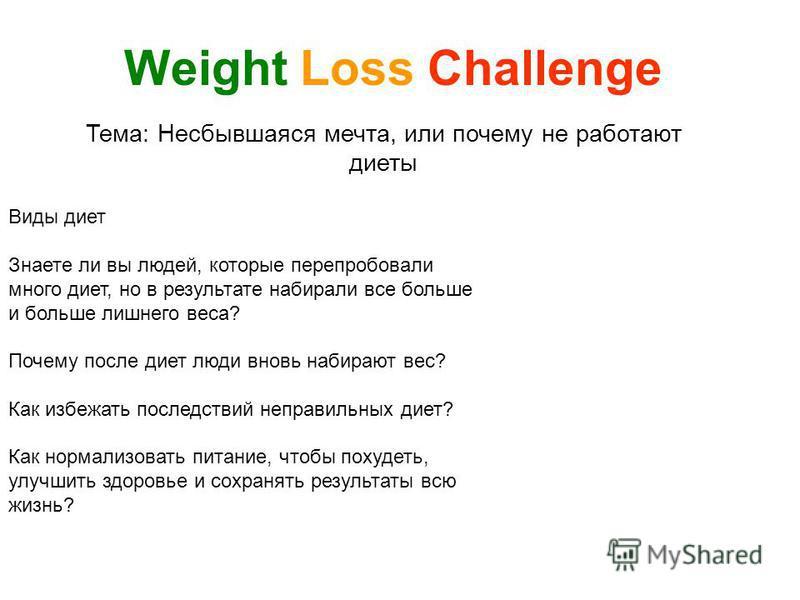 Тема: Несбывшаяся мечта, или почему не работают диеты Weight Loss Challenge Виды диет Знаете ли вы людей, которые перепробовали много диет, но в результате набирали все больше и больше лишнего веса? Почему после диет люди вновь набирают вес? Как избе