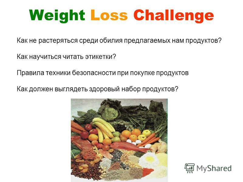 Weight Loss Challenge Как не растеряться среди обилия предлагаемых нам продуктов? Как научиться читать этикетки? Правила техники безопасности при покупке продуктов Как должен выглядеть здоровый набор продуктов?