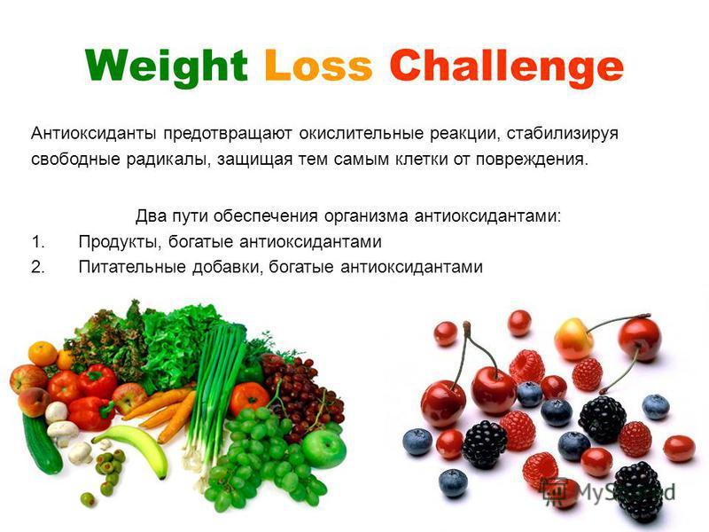 Weight Loss Challenge Два пути обеспечения организма антиоксидантами: 1.Продукты, богатые антиоксидантами 2.Питательные добавки, богатые антиоксидантами Антиоксиданты предотвращают окислительные реакции, стабилизируя свободные радикалы, защищая тем с