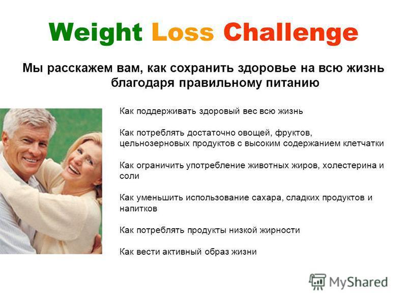 Weight Loss Challenge Как поддерживать здоровый вес всю жизнь Как потреблять достаточно овощей, фруктов, цельнозерновых продуктов с высоким содержанием клетчатки Как ограничить употребление животных жиров, холестерина и соли Как уменьшить использован