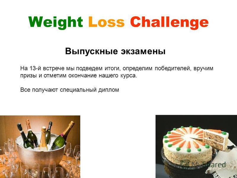 Weight Loss Challenge На 13-й встрече мы подведем итоги, определим победителей, вручим призы и отметим окончание нашего курса. Все получают специальный диплом Выпускные экзамены