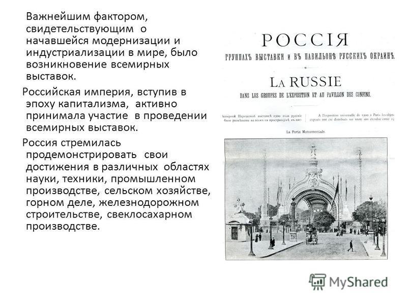 Важнейшим фактором, свидетельствующим о начавшейся модернизации и индустриализации в мире, было возникновение всемирных выставок. Российская империя, вступив в эпоху капитализма, активно принимала участие в проведении всемирных выставок. Россия стрем