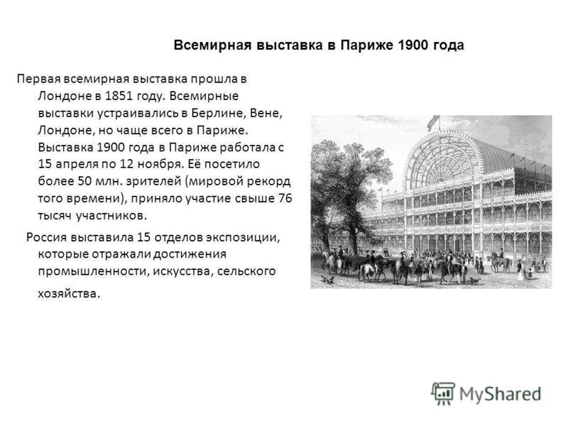 Первая всемирная выставка прошла в Лондоне в 1851 году. Всемирные выставки устраивались в Берлине, Вене, Лондоне, но чаще всего в Париже. Выставка 1900 года в Париже работала с 15 апреля по 12 ноября. Её посетило более 50 млн. зрителей (мировой рекор