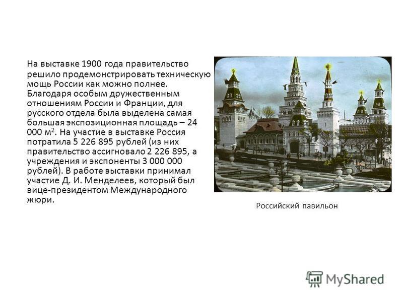 На выставке 1900 года правительство решило продемонстрировать техническую мощь России как можно полнее. Благодаря особым дружественным отношениям России и Франции, для русского отдела была выделена самая большая экспозиционная площадь – 24 000 м 2. Н