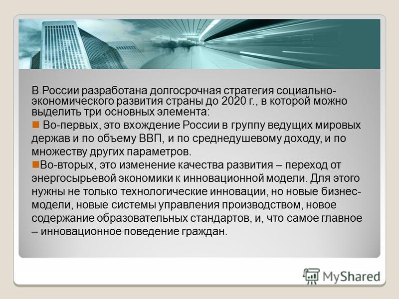 В России разработана долгосрочная стратегия социально- экономического развития страны до 2020 г., в которой можно выделить три основных элемента: Во-первых, это вхождение России в группу ведущих мировых держав и по объему ВВП, и по среднедушевому дох