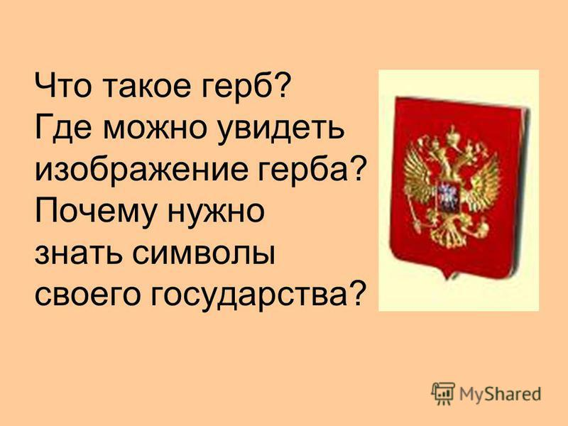 Что такое герб? Где можно увидеть изображение герба? Почему нужно знать символы своего государства?