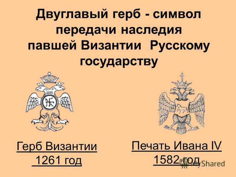 Двуглавый герб - символ передачи наследия павшей Византии Русскому государству Герб Византии 1261 год Печать Ивана IV 1582 год